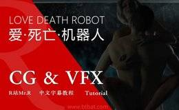 【R站字幕】CG&VFX神作《爱·死亡·机器人》Netflix 幕后动作视效解析(更新2集) LOVE DEATH ROBOTS 中文字幕 视频教程 免费观看